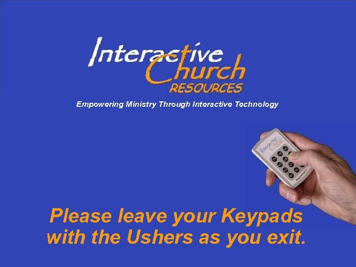 Empowering Ministry Through Interactive Technology Please leave your Keypads with the Ushers as you