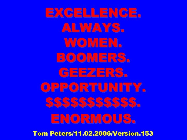 EXCELLENCE. ALWAYS. WOMEN. BOOMERS. GEEZERS. OPPORTUNITY. $$$$$$. ENORMOUS. Tom Peters/11. 02. 2006/Version. 153