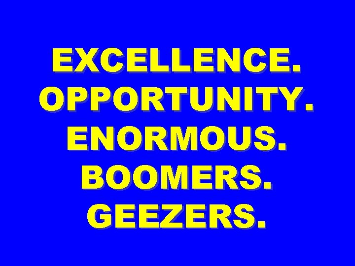 EXCELLENCE. OPPORTUNITY. ENORMOUS. BOOMERS. GEEZERS.