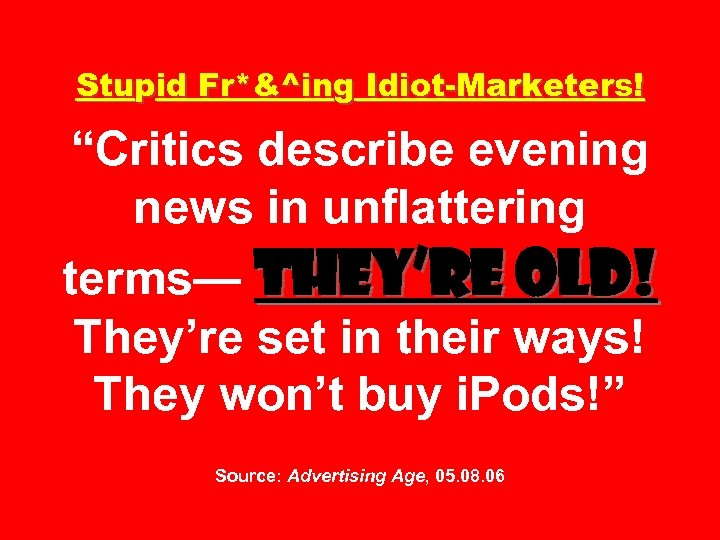 """Stupid Fr*&^ing Idiot-Marketers! """"Critics describe evening news in unflattering terms— They're old! They're set"""