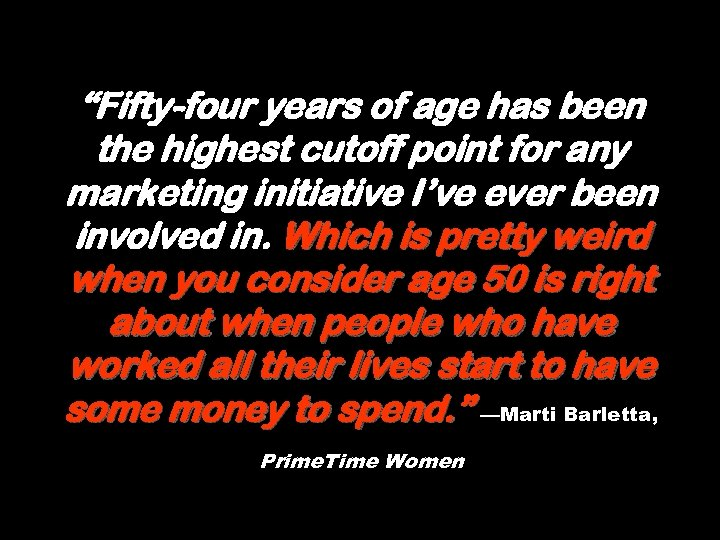 """""""Fifty-four years of age has been the highest cutoff point for any marketing initiative"""