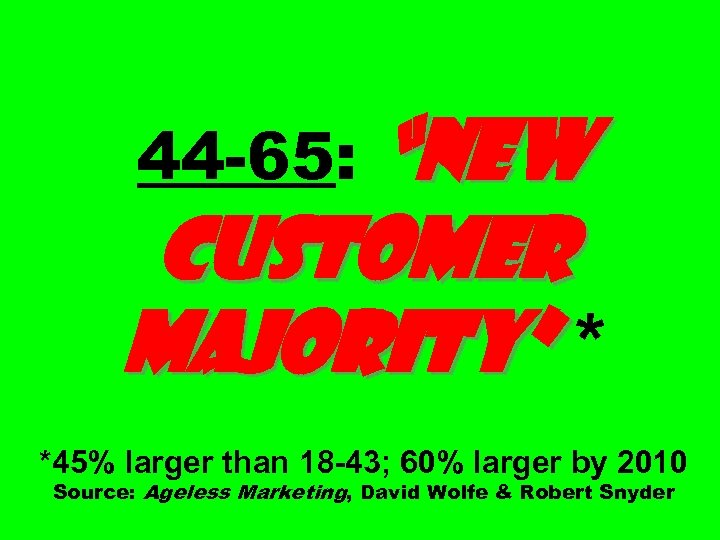 """""""New Customer Majority"""" * 44 -65: *45% larger than 18 -43; 60% larger by"""