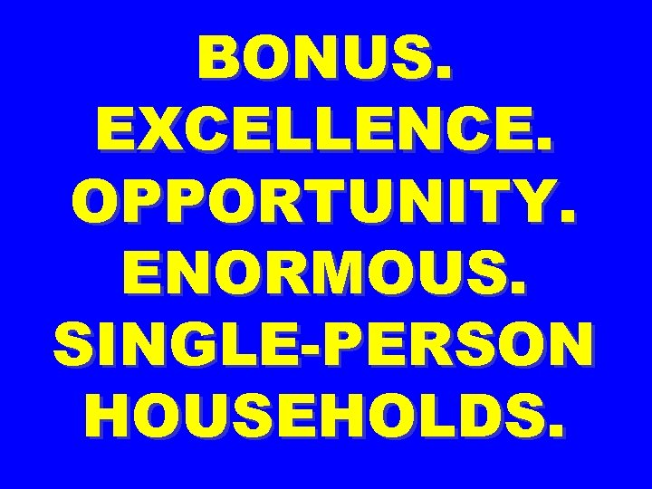 BONUS. EXCELLENCE. OPPORTUNITY. ENORMOUS. SINGLE-PERSON HOUSEHOLDS.