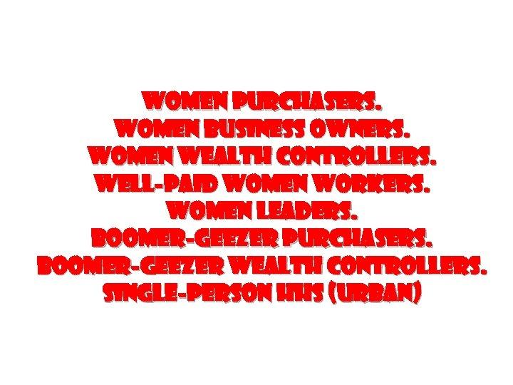 Women PURCHASERS. Women business owners. WOMEN WEALTH CONTROLLERS. WELL-PAID WOMEN WORKERS. WOMEN LEADERS. Boomer-Geezer