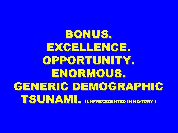BONUS. EXCELLENCE. OPPORTUNITY. ENORMOUS. GENERIC DEMOGRAPHIC TSUNAMI. (UNPRECEDENTED IN HISTORY. )