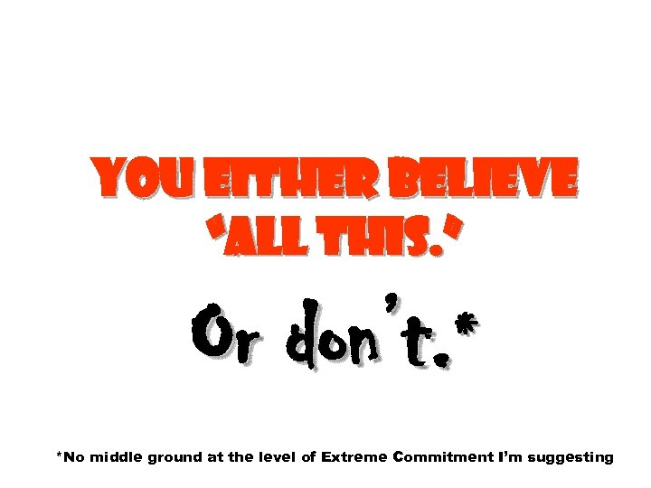 """You either believe """"all this. """" Or don't. * *No middle ground at the"""