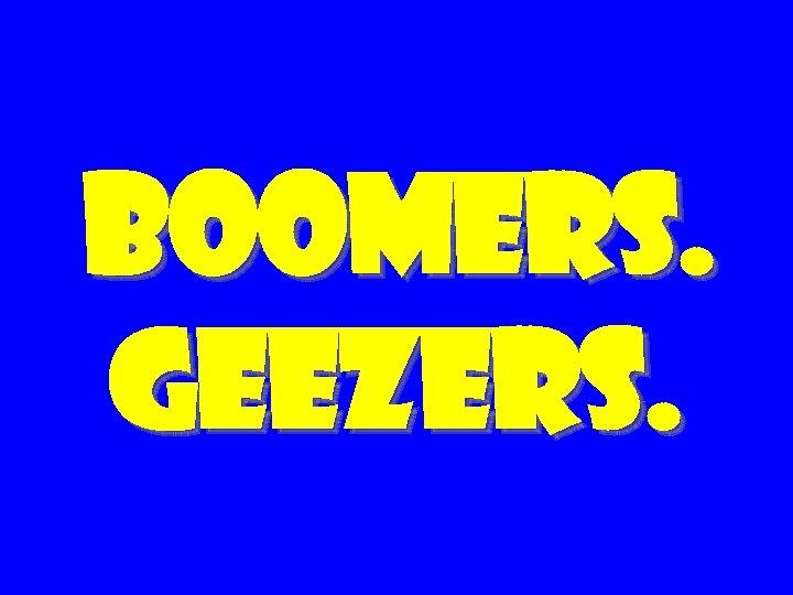 Boomers. geezers.