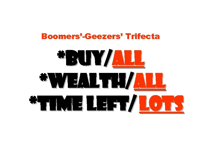 Boomers'-Geezers' Trifecta *Buy/all *Wealth/all *time left/ lots