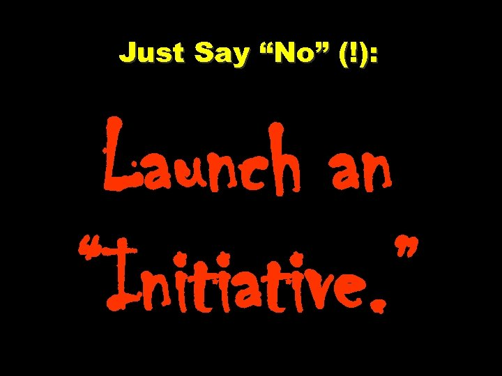 """Just Say """"No"""" (!): Launch an """"Initiative. """""""