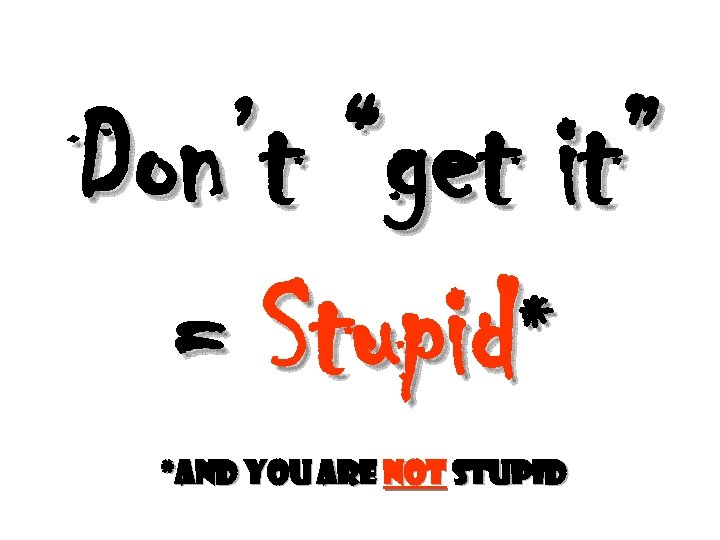"""Don't """"get it"""" = Stupid* *and you are not stupid"""