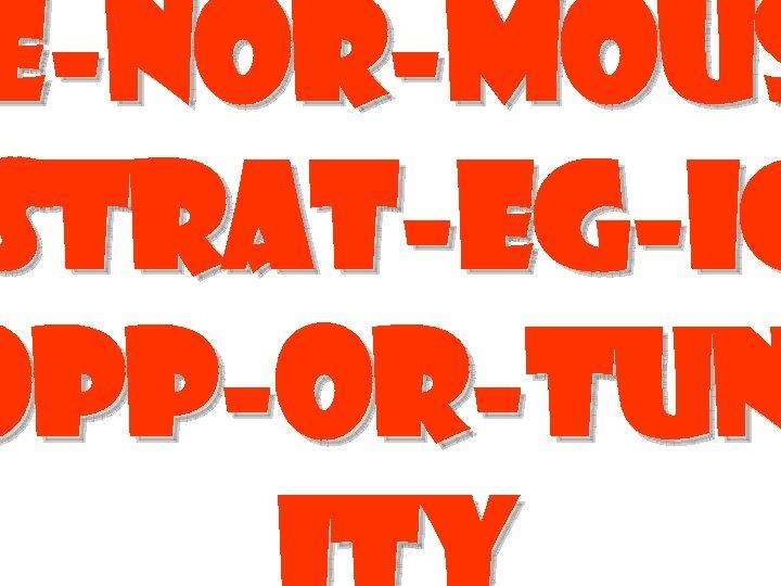 E-nor-mous Strat-eg-ic opp-or-tun