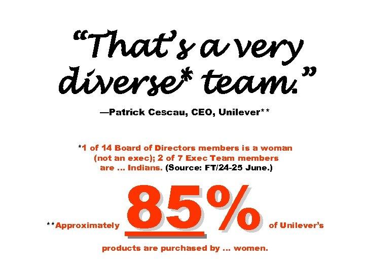 """That's a very diverse* team. "" —Patrick Cescau, CEO, Unilever** *1 of 14 Board"