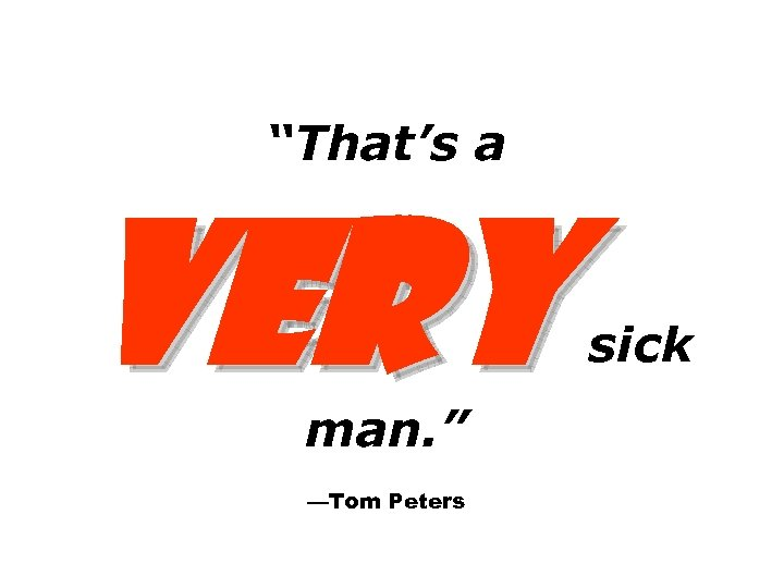 """""""That's a VERY man. """" —Tom Peters sick"""