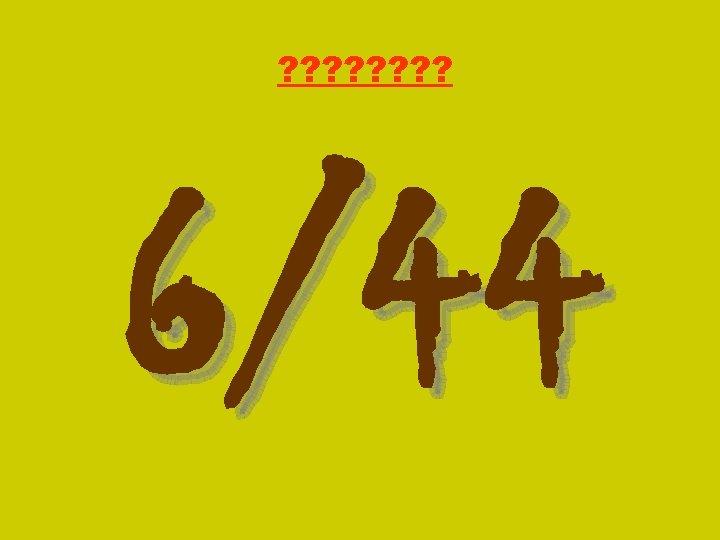 ? ? ? ? 6/44