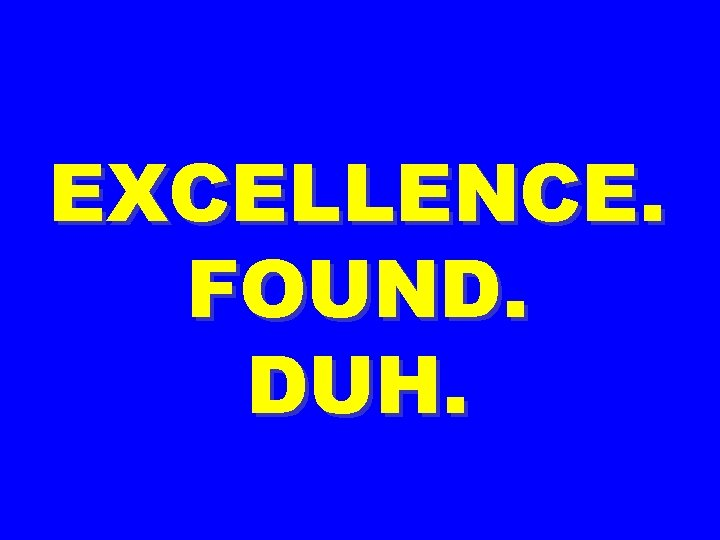 EXCELLENCE. FOUND. DUH.