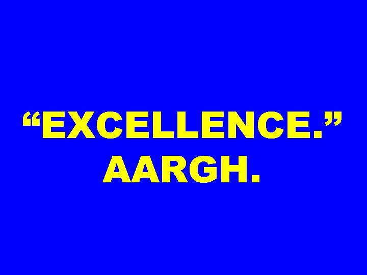 """""""EXCELLENCE. """" AARGH."""