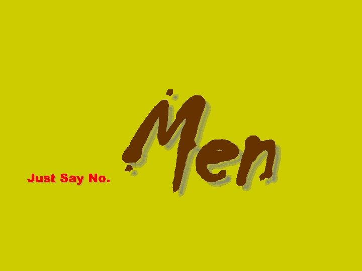 Just Say No. No Men