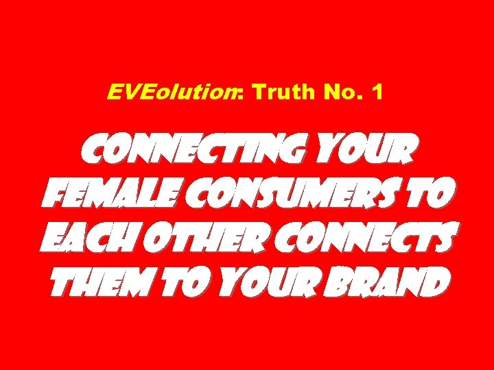 EVEolution: Truth No. 1 Connecting Your Female Consumers to Each Other Connects Them to