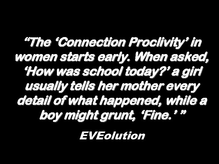 """""""The 'Connection Proclivity' in women starts early. When asked, 'How was school today? '"""