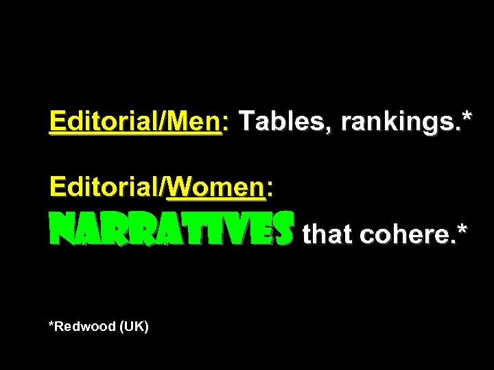 Editorial/Men: Tables, rankings. * Editorial/Women: Narratives that cohere. * *Redwood (UK)