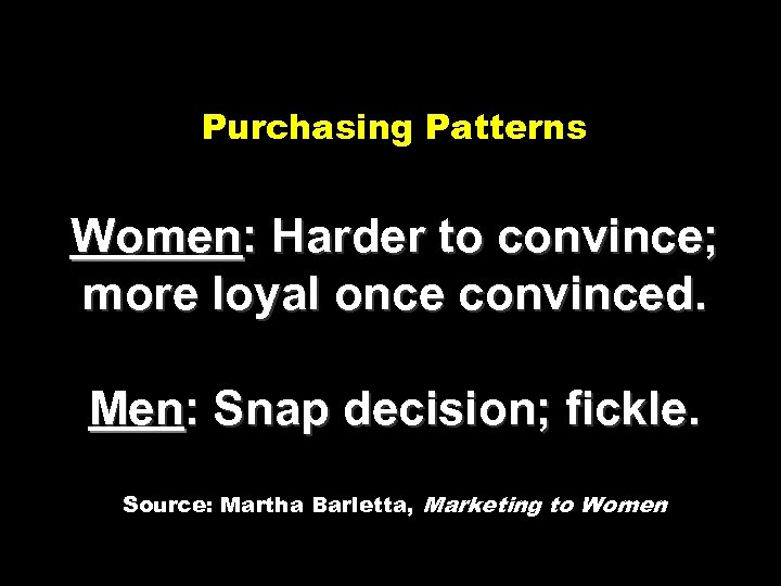 Purchasing Patterns Women: Harder to convince; more loyal once convinced. Men: Snap decision; fickle.