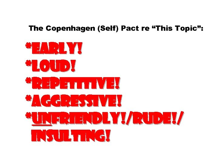 """The Copenhagen (Self) Pact re """"This Topic"""": *Early! *Loud! *Repetitive! *Aggressive! *Unfriendly!/rude!/ insulting!"""
