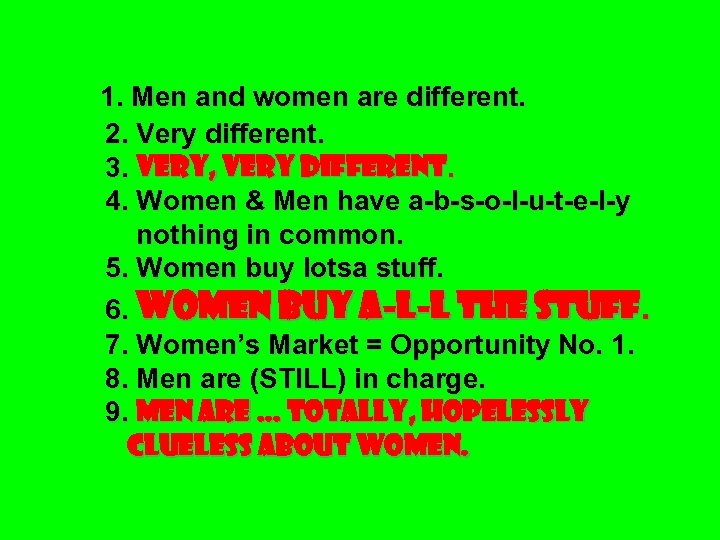 1. Men and women are different. 2. Very different. 3. VERY, VERY DIFFERENT. 4.