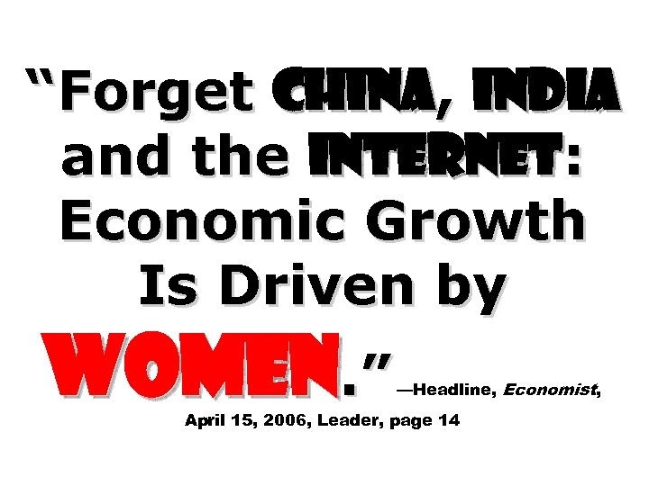 """""""Forget China, India and the Internet: Economic Growth Is Driven by Women. """" —Headline,"""