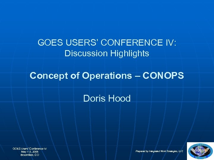 GOES USERS' CONFERENCE IV: Discussion Highlights Concept of Operations – CONOPS Doris Hood GOES