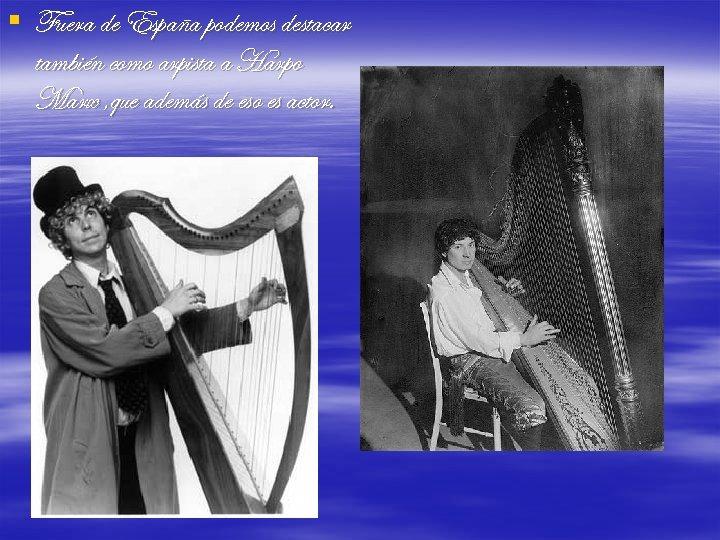 § Fuera de España podemos destacar también como arpista a Harpo Marx , que