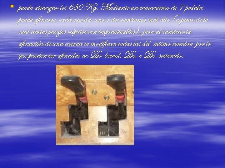 § puede alcanzar los 680 Kg. Mediante un mecanismo de 7 pedales puede afinarse