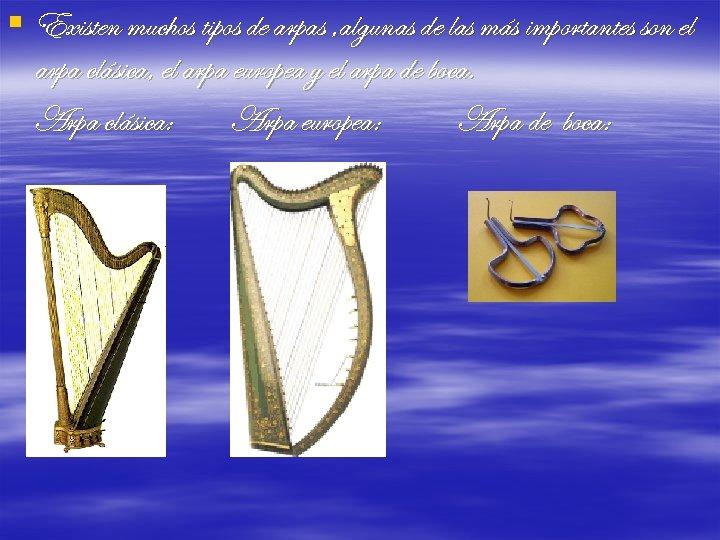 § Existen muchos tipos de arpas , algunas de las más importantes son el