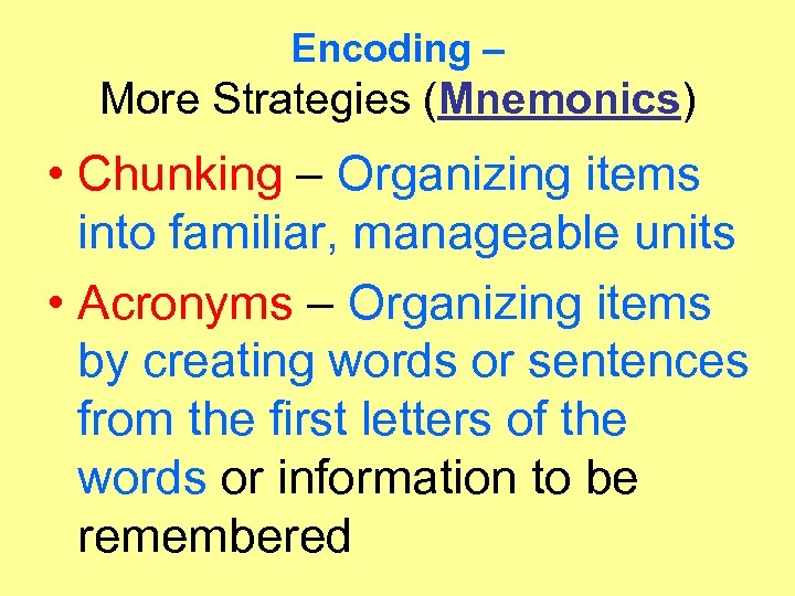 Encoding – More Strategies (Mnemonics) • Chunking – Organizing items into familiar, manageable units