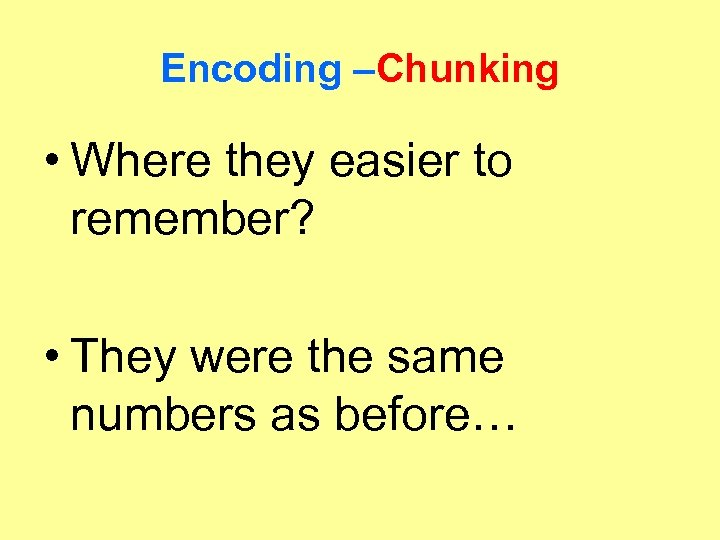 Encoding –Chunking • Where they easier to remember? • They were the same numbers