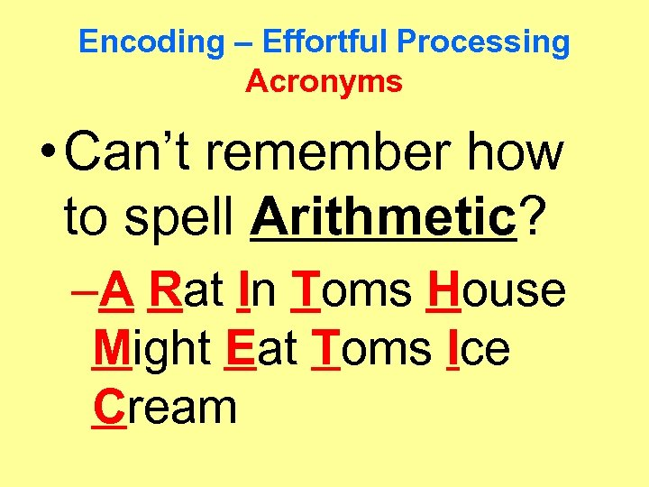 Encoding – Effortful Processing Acronyms • Can't remember how to spell Arithmetic? –A Rat