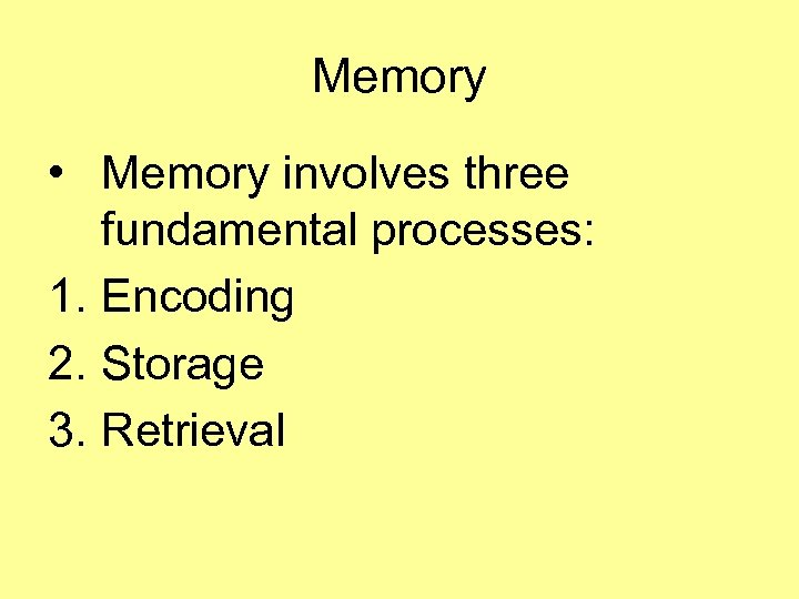 Memory • Memory involves three fundamental processes: 1. Encoding 2. Storage 3. Retrieval
