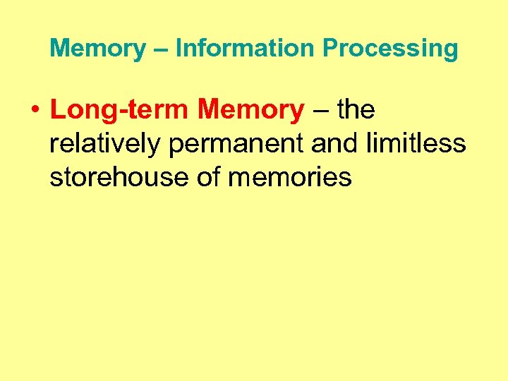 Memory – Information Processing • Long-term Memory – the relatively permanent and limitless storehouse