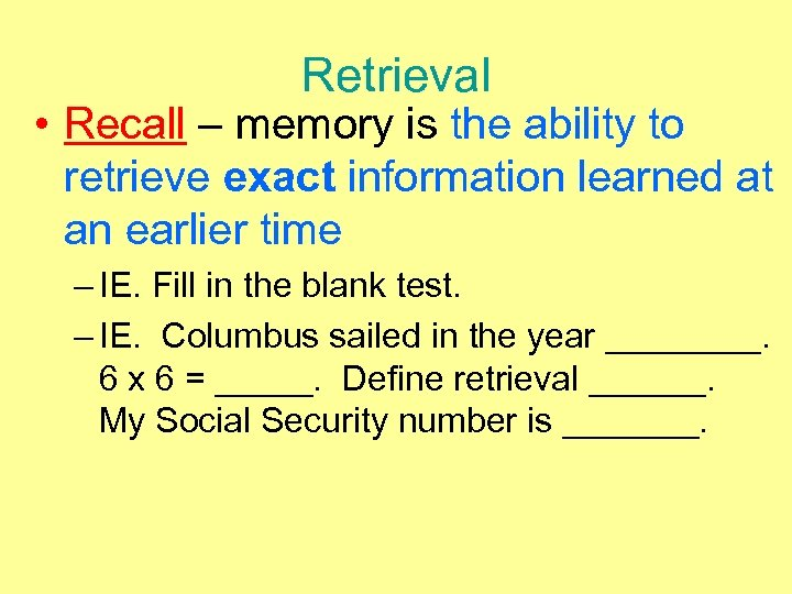 Retrieval • Recall – memory is the ability to retrieve exact information learned at