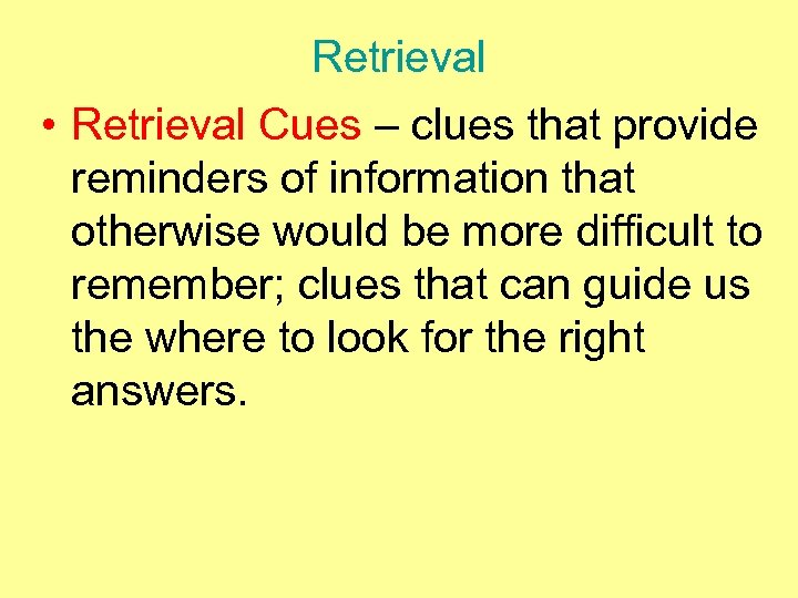 Retrieval • Retrieval Cues – clues that provide reminders of information that otherwise would