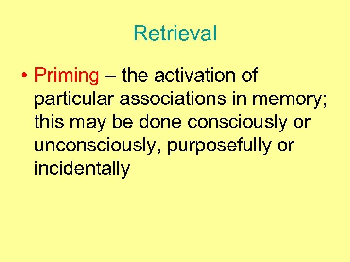 Retrieval • Priming – the activation of particular associations in memory; this may be