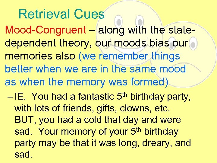 Retrieval Cues • Mood-Congruent – along with the statedependent theory, our moods bias our