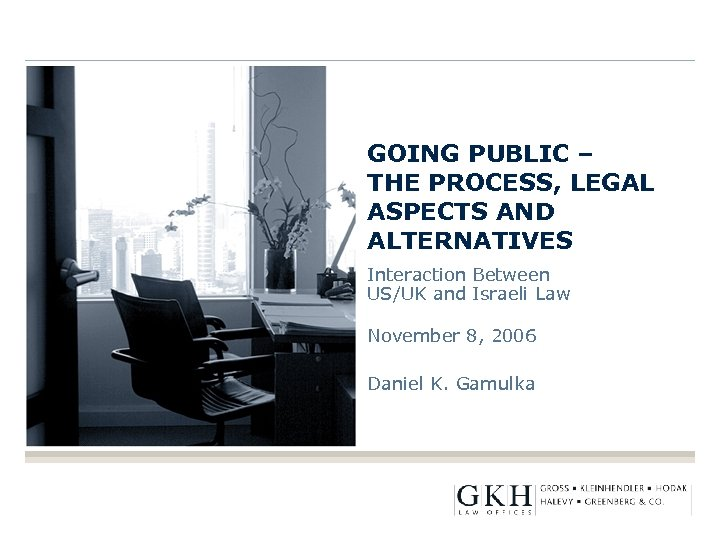 GOING PUBLIC – THE PROCESS, LEGAL ASPECTS AND ALTERNATIVES Interaction Between US/UK and Israeli