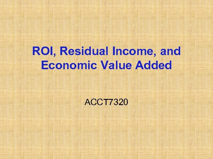 ROI, Residual Income, and Economic Value Added ACCT 7320