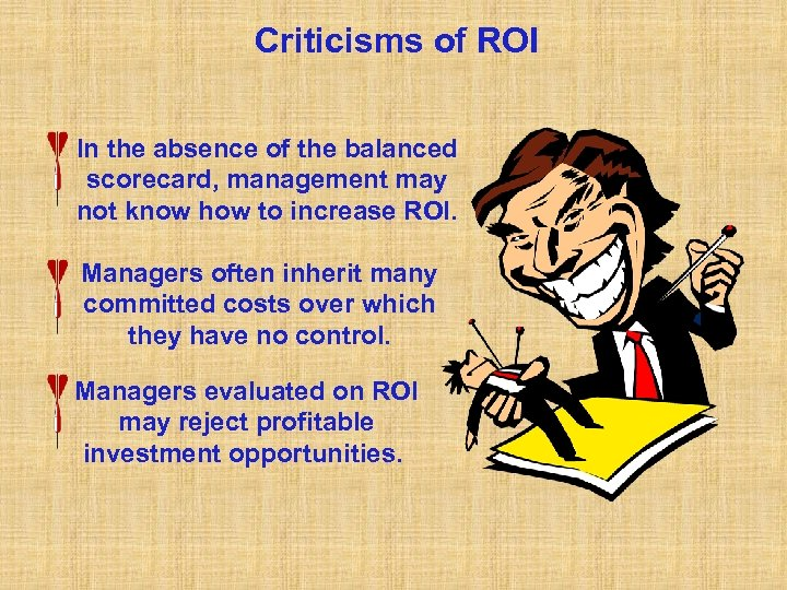 Criticisms of ROI In the absence of the balanced scorecard, management may not know