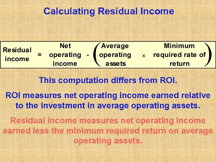 Calculating Residual Income ( ) This computation differs from ROI measures net operating income
