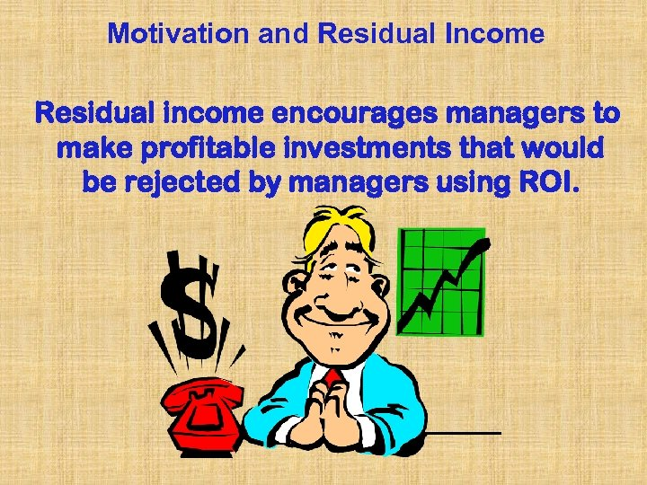 Motivation and Residual Income Residual income encourages managers to make profitable investments that would