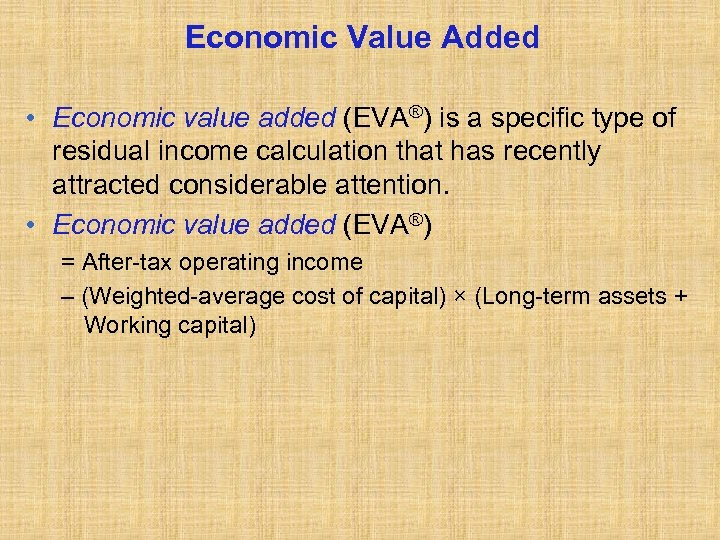 Economic Value Added • Economic value added (EVA®) is a specific type of residual