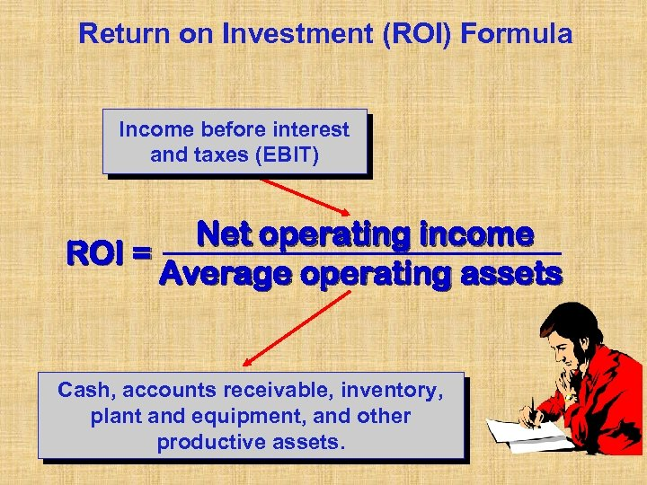 Return on Investment (ROI) Formula Income before interest and taxes (EBIT) Net operating income