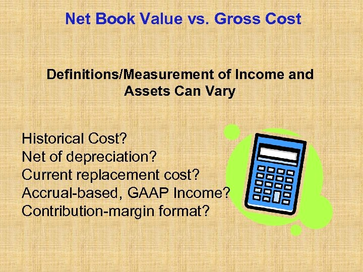 Net Book Value vs. Gross Cost Definitions/Measurement of Income and Assets Can Vary Historical