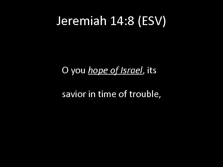 Jeremiah 14: 8 (ESV) O you hope of Israel, its savior in time of